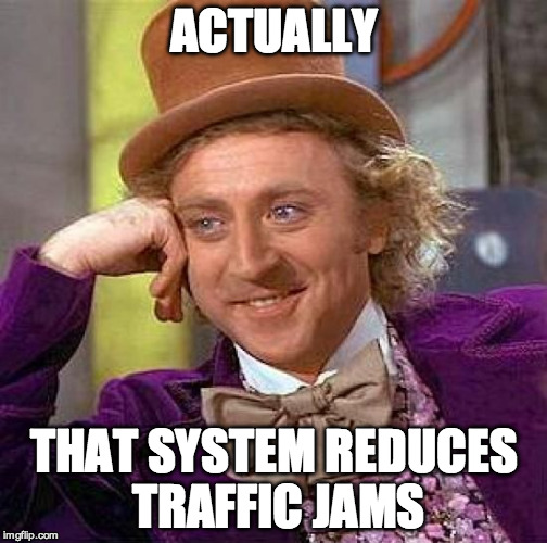 Creepy Condescending Wonka Meme | ACTUALLY THAT SYSTEM REDUCES TRAFFIC JAMS | image tagged in memes,creepy condescending wonka | made w/ Imgflip meme maker