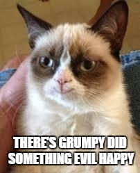 Grumpy Cat Happy Meme | THERE'S GRUMPY DID SOMETHING EVIL HAPPY | image tagged in grumpy cat smile | made w/ Imgflip meme maker