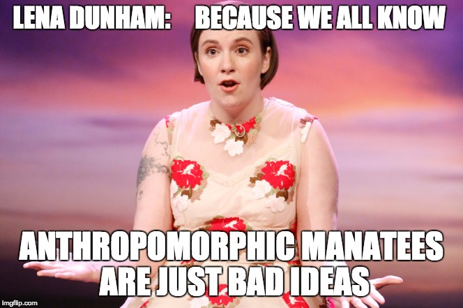 Talking Sea Cow | LENA DUNHAM:    BECAUSE WE ALL KNOW ANTHROPOMORPHIC MANATEES ARE JUST BAD IDEAS | image tagged in lena dunham,manatee | made w/ Imgflip meme maker