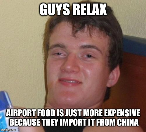 10 Guy Meme | GUYS RELAX AIRPORT FOOD IS JUST MORE EXPENSIVE BECAUSE THEY IMPORT IT FROM CHINA | image tagged in memes,10 guy | made w/ Imgflip meme maker