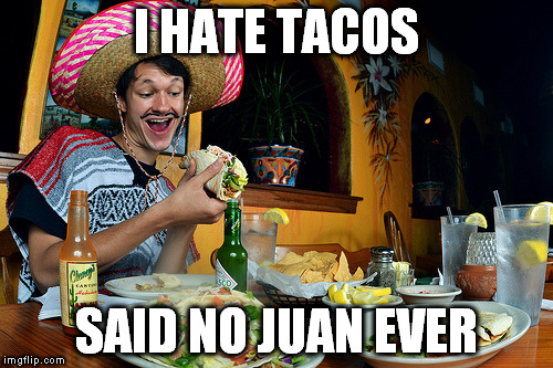 Saw this one in a California T-Shirt shop | I HATE TACOS SAID NO JUAN EVER | image tagged in memes,mexican,mexican food,tacos,said no one ever | made w/ Imgflip meme maker