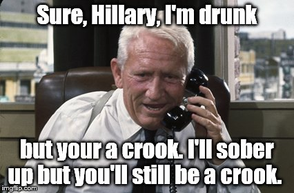 Tracy | Sure, Hillary, I'm drunk but your a crook. I'll sober up but you'll still be a crook. | image tagged in tracy | made w/ Imgflip meme maker