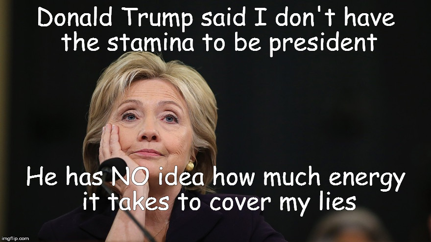 Hillary for prison |  Donald Trump said I don't have the stamina to be president; He has NO idea how much energy it takes to cover my lies | image tagged in hillary for prison | made w/ Imgflip meme maker