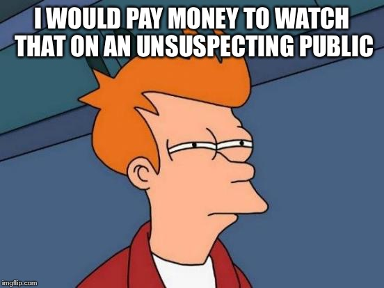Futurama Fry Meme | I WOULD PAY MONEY TO WATCH THAT ON AN UNSUSPECTING PUBLIC | image tagged in memes,futurama fry | made w/ Imgflip meme maker