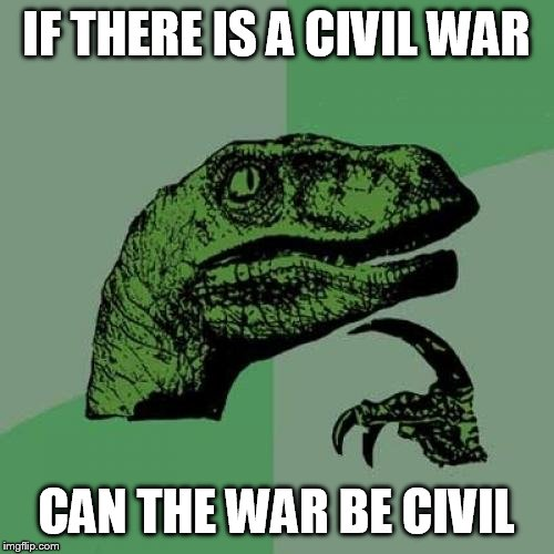 Philosoraptor Meme | IF THERE IS A CIVIL WAR CAN THE WAR BE CIVIL | image tagged in memes,philosoraptor | made w/ Imgflip meme maker