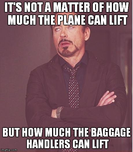 Face You Make Robert Downey Jr Meme | IT'S NOT A MATTER OF HOW MUCH THE PLANE CAN LIFT BUT HOW MUCH THE BAGGAGE HANDLERS CAN LIFT | image tagged in memes,face you make robert downey jr | made w/ Imgflip meme maker