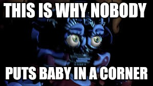Fnaf baby in the corner | THIS IS WHY NOBODY PUTS BABY IN A CORNER | image tagged in baby jumpscare,dirty dancing,nobody puts baby in a corner,fnaf sister location,five nights at freddy's,fnaf baby | made w/ Imgflip meme maker