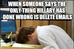 Where do I start?  | WHEN SOMEONE SAYS THE ONLY THING HILLARY HAS DONE WRONG IS DELETE EMAILS | image tagged in hillary clinton 2016 | made w/ Imgflip meme maker