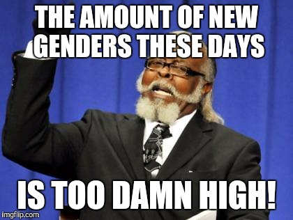 Too Damn High Meme | THE AMOUNT OF NEW GENDERS THESE DAYS IS TOO DAMN HIGH! | image tagged in memes,too damn high | made w/ Imgflip meme maker