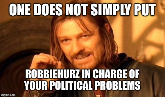 One Does Not Simply Meme | ONE DOES NOT SIMPLY PUT ROBBIEHURZ IN CHARGE OF YOUR POLITICAL PROBLEMS | image tagged in memes,one does not simply | made w/ Imgflip meme maker