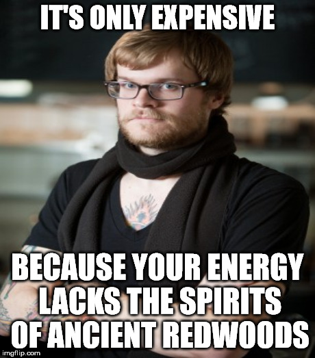 IT'S ONLY EXPENSIVE BECAUSE YOUR ENERGY LACKS THE SPIRITS OF ANCIENT REDWOODS | made w/ Imgflip meme maker