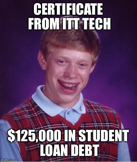 Bad Luck Brian Meme | CERTIFICATE FROM ITT TECH $125,000 IN STUDENT LOAN DEBT | image tagged in memes,bad luck brian | made w/ Imgflip meme maker