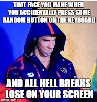 Michael Phelps Death Stare Meme | THAT FACE YOU MAKE WHEN YOU ACCIDENTALLY PRESS SOME RANDOM BUTTON ON THE KEYBOARD AND ALL HELL BREAKS LOSE ON YOUR SCREEN | image tagged in memes,michael phelps death stare | made w/ Imgflip meme maker