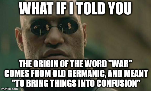 "Matrix Morpheus Meme | WHAT IF I TOLD YOU THE ORIGIN OF THE WORD ""WAR"" COMES FROM OLD GERMANIC, AND MEANT ""TO BRING THINGS INTO CONFUSION"" 
