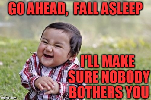 Evil Toddler Meme | GO AHEAD,  FALL ASLEEP I'LL MAKE SURE NOBODY BOTHERS YOU | image tagged in memes,evil toddler | made w/ Imgflip meme maker