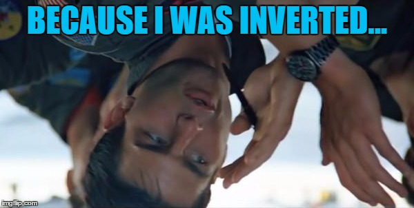 A flipped image on imgflip... :) | BECAUSE I WAS INVERTED... | image tagged in top gun inverted,memes,top gun,movies,tom cruise,maverick | made w/ Imgflip meme maker