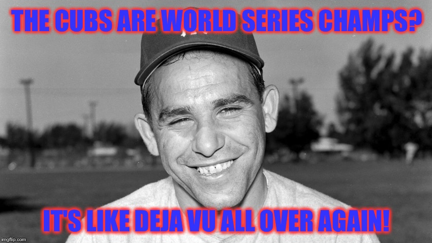 It only took 108 years for this Yogi-ism to apply | THE CUBS ARE WORLD SERIES CHAMPS? IT'S LIKE DEJA VU ALL OVER AGAIN! | image tagged in yogi berra,chicago cubs,world series | made w/ Imgflip meme maker