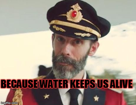 BECAUSE WATER KEEPS US ALIVE | made w/ Imgflip meme maker