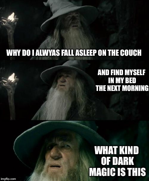 Confused Gandalf Meme | WHY DO I ALWYAS FALL ASLEEP ON THE COUCH AND FIND MYSELF IN MY BED THE NEXT MORNING WHAT KIND OF DARK MAGIC IS THIS | image tagged in memes,confused gandalf | made w/ Imgflip meme maker