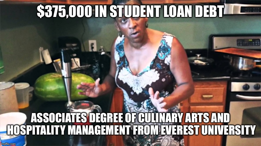 $375,000 IN STUDENT LOAN DEBT ASSOCIATES DEGREE OF CULINARY ARTS AND HOSPITALITY MANAGEMENT FROM EVEREST UNIVERSITY | made w/ Imgflip meme maker