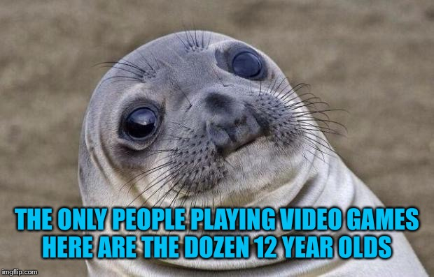 Awkward Moment Sealion Meme | THE ONLY PEOPLE PLAYING VIDEO GAMES HERE ARE THE DOZEN 12 YEAR OLDS | image tagged in memes,awkward moment sealion | made w/ Imgflip meme maker