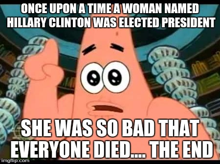 Truth hurts... doesn't it? | ONCE UPON A TIME A WOMAN NAMED HILLARY CLINTON WAS ELECTED PRESIDENT SHE WAS SO BAD THAT EVERYONE DIED.... THE END | image tagged in memes,patrick says,hillary clinton | made w/ Imgflip meme maker