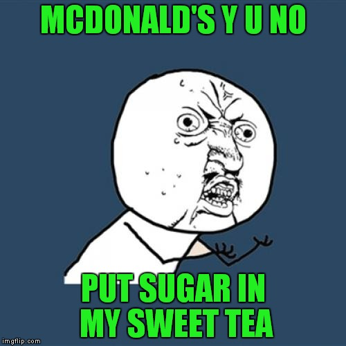 Y U No Meme | MCDONALD'S Y U NO PUT SUGAR IN MY SWEET TEA | image tagged in memes,y u no | made w/ Imgflip meme maker