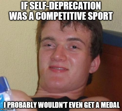 10 Guy Meme | IF SELF-DEPRECATION WAS A COMPETITIVE SPORT I PROBABLY WOULDN'T EVEN GET A MEDAL | image tagged in memes,10 guy | made w/ Imgflip meme maker