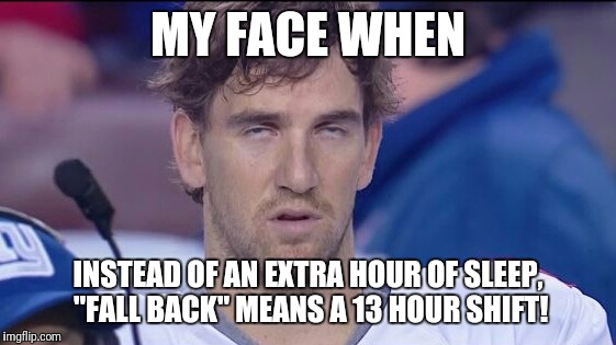 "MY FACE WHEN INSTEAD OF AN EXTRA HOUR OF SLEEP, ""FALL BACK"" MEANS A 13 HOUR SHIFT! 