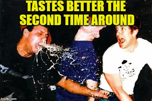 TASTES BETTER THE SECOND TIME AROUND | made w/ Imgflip meme maker