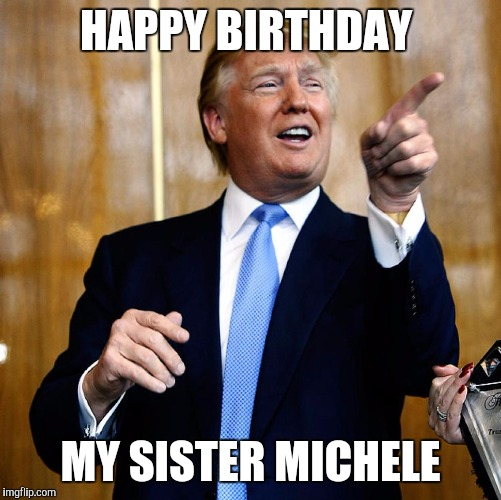 Donal Trump Birthday |  HAPPY BIRTHDAY; MY SISTER MICHELE | image tagged in donal trump birthday | made w/ Imgflip meme maker