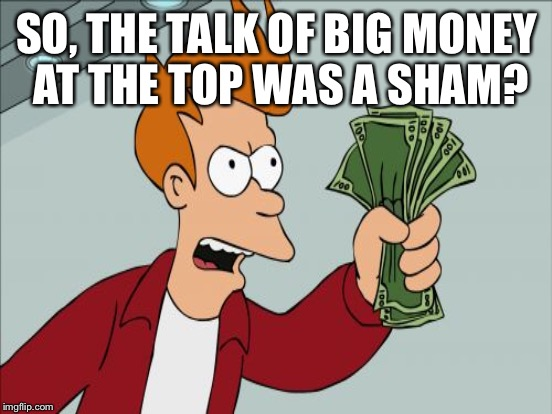 SO, THE TALK OF BIG MONEY AT THE TOP WAS A SHAM? | made w/ Imgflip meme maker