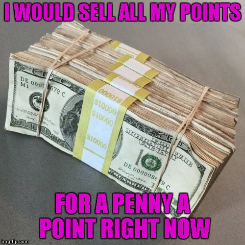 I WOULD SELL ALL MY POINTS FOR A PENNY A POINT RIGHT NOW | made w/ Imgflip meme maker