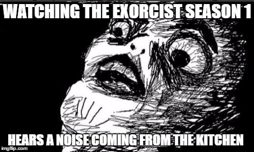 Gasp Rage Face | WATCHING THE EXORCIST SEASON 1 HEARS A NOISE COMING FROM THE KITCHEN | image tagged in memes,gasp rage face | made w/ Imgflip meme maker