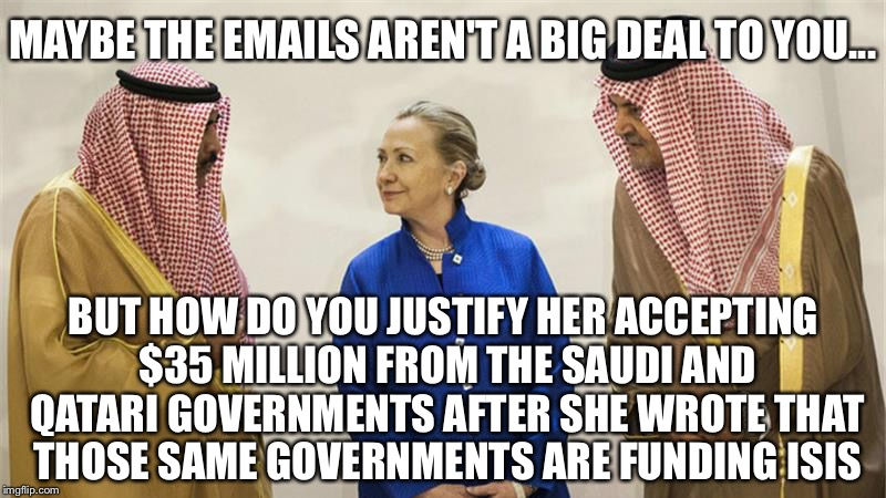 She owes favors to many other countries.  When push comes to shove, will she put America first? |  MAYBE THE EMAILS AREN'T A BIG DEAL TO YOU... BUT HOW DO YOU JUSTIFY HER ACCEPTING $35 MILLION FROM THE SAUDI AND QATARI GOVERNMENTS AFTER SHE WROTE THAT THOSE SAME GOVERNMENTS ARE FUNDING ISIS | image tagged in hillary clinton on the take,pay to play,corrupt,isis | made w/ Imgflip meme maker