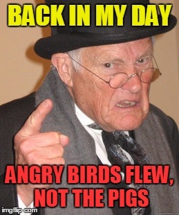 Back In My Day Meme | BACK IN MY DAY ANGRY BIRDS FLEW, NOT THE PIGS | image tagged in memes,back in my day | made w/ Imgflip meme maker