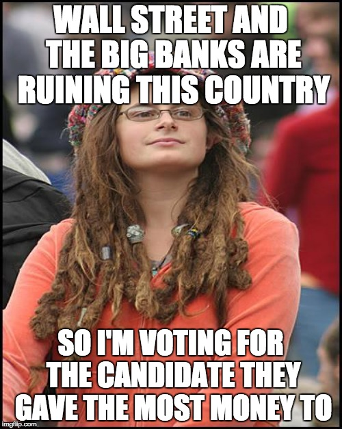 Liberals vote against their self interests b/c one candidate has certain internal organs and promises them goodies. | WALL STREET AND THE BIG BANKS ARE RUINING THIS COUNTRY SO I'M VOTING FOR THE CANDIDATE THEY GAVE THE MOST MONEY TO | image tagged in clinton corruption,hillary clinton,government corruption,fools | made w/ Imgflip meme maker