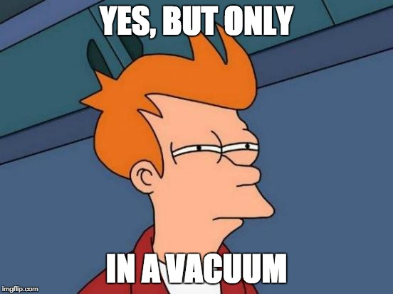 Futurama Fry Meme | YES, BUT ONLY IN A VACUUM | image tagged in memes,futurama fry | made w/ Imgflip meme maker