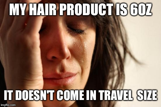 Trying to pack a carry on bag is tough.  | MY HAIR PRODUCT IS 6OZ IT DOESN'T COME IN TRAVEL  SIZE | image tagged in memes,first world problems | made w/ Imgflip meme maker