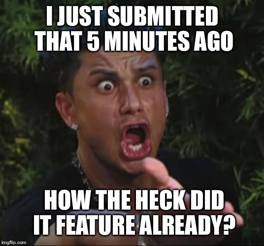 Submitted meme around 5:45, featured before 5:56. There is no logic here  |  I JUST SUBMITTED THAT 5 MINUTES AGO; HOW THE HECK DID IT FEATURE ALREADY? | image tagged in memes,dj pauly d | made w/ Imgflip meme maker