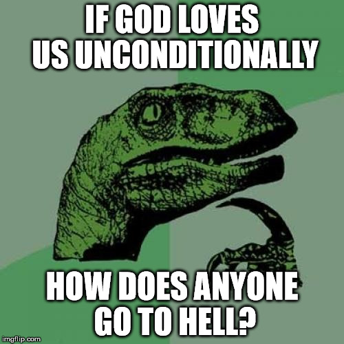 Unconditional Love? | IF GOD LOVES US UNCONDITIONALLY HOW DOES ANYONE GO TO HELL? | image tagged in memes,philosoraptor,god,hell | made w/ Imgflip meme maker