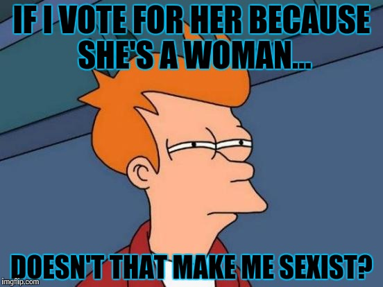 Futurama Fry Meme | IF I VOTE FOR HER BECAUSE SHE'S A WOMAN... DOESN'T THAT MAKE ME SEXIST? | image tagged in memes,futurama fry | made w/ Imgflip meme maker