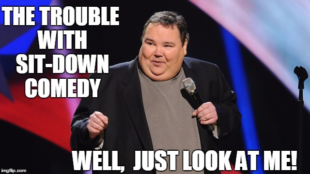 smile | THE TROUBLE WITH SIT-DOWN COMEDY WELL,  JUST LOOK AT ME! | image tagged in smile | made w/ Imgflip meme maker
