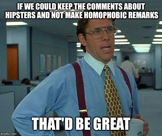 That Would Be Great Meme | IF WE COULD KEEP THE COMMENTS ABOUT HIPSTERS AND NOT MAKE HOMOPHOBIC REMARKS THAT'D BE GREAT | image tagged in memes,that would be great | made w/ Imgflip meme maker