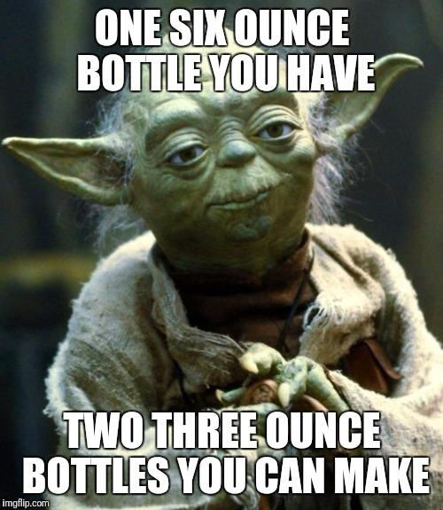 Star Wars Yoda Meme | ONE SIX OUNCE BOTTLE YOU HAVE TWO THREE OUNCE BOTTLES YOU CAN MAKE | image tagged in memes,star wars yoda | made w/ Imgflip meme maker