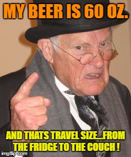 Back In My Day Meme | MY BEER IS 60 OZ. AND THATS TRAVEL SIZE...FROM THE FRIDGE TO THE COUCH ! | image tagged in memes,back in my day | made w/ Imgflip meme maker