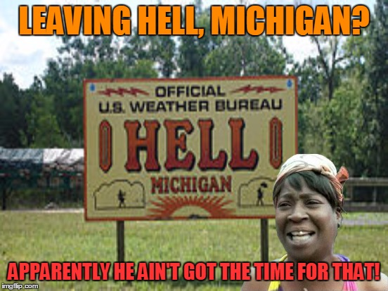 LEAVING HELL, MICHIGAN? APPARENTLY HE AIN'T GOT THE TIME FOR THAT! | made w/ Imgflip meme maker