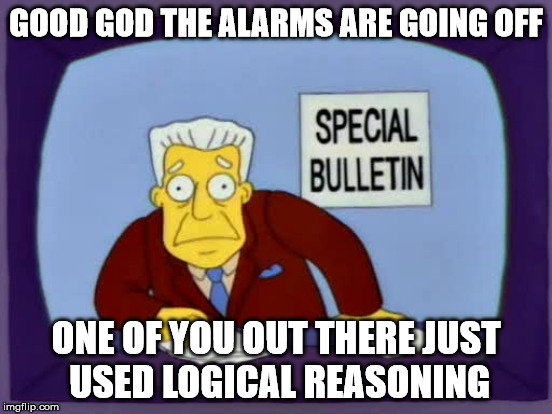 GOOD GOD THE ALARMS ARE GOING OFF ONE OF YOU OUT THERE JUST USED LOGICAL REASONING | made w/ Imgflip meme maker