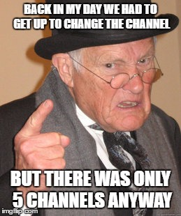 Back In My Day Meme | BACK IN MY DAY WE HAD TO GET UP TO CHANGE THE CHANNEL BUT THERE WAS ONLY 5 CHANNELS ANYWAY | image tagged in memes,back in my day | made w/ Imgflip meme maker