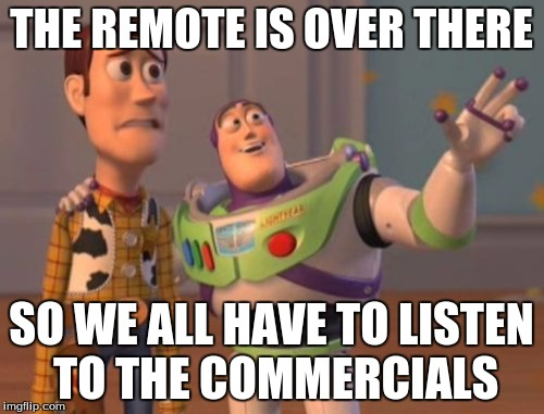 X, X Everywhere Meme | THE REMOTE IS OVER THERE SO WE ALL HAVE TO LISTEN TO THE COMMERCIALS | image tagged in memes,x,x everywhere,x x everywhere | made w/ Imgflip meme maker